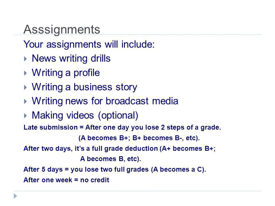 Asssignments Your assignments will include:  News writing drills  Writing a profile  Writing a business story  Writing news for broadcast media  Making videos (optional) Late submission = After one day you lose 2 steps of a grade.