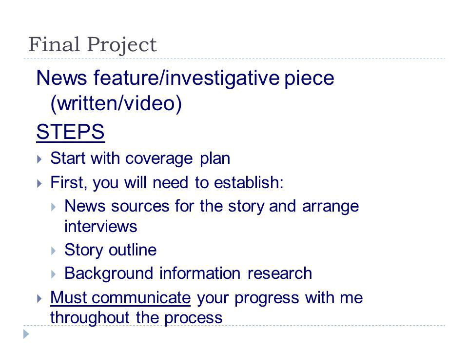 Final Project News feature/investigative piece (written/video) STEPS  Start with coverage plan  First, you will need to establish:  News sources for the story and arrange interviews  Story outline  Background information research  Must communicate your progress with me throughout the process