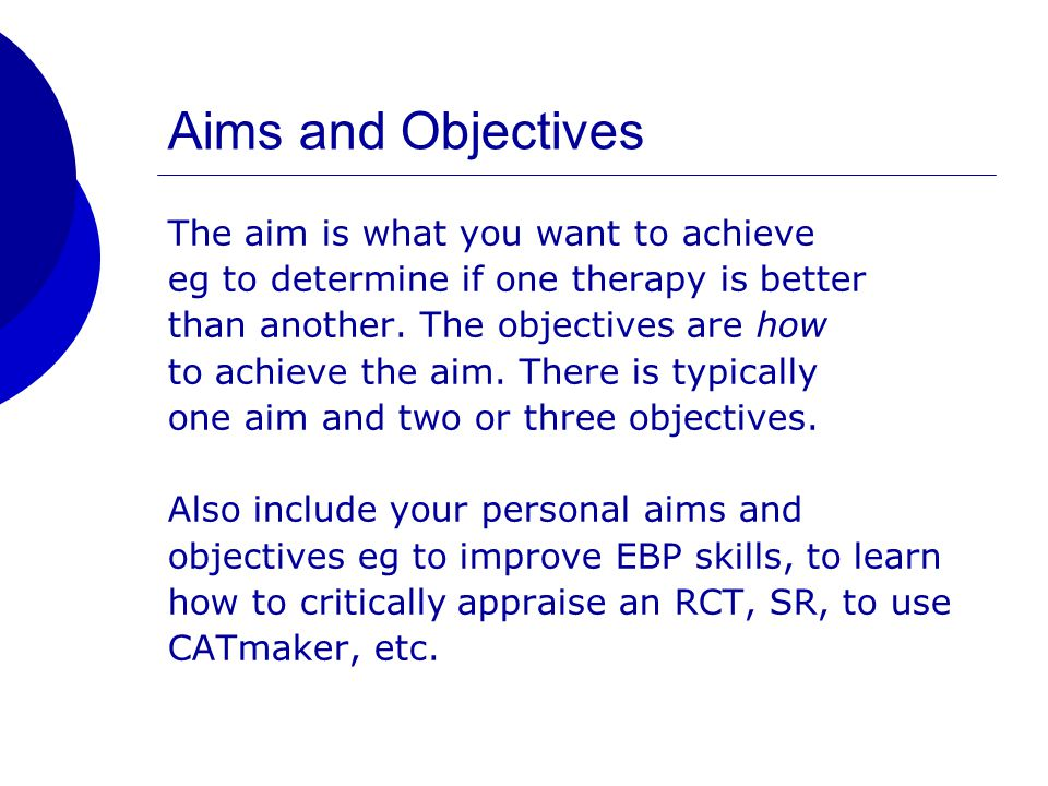 Aims and Objectives The aim is what you want to achieve eg to determine if one therapy is better than another.