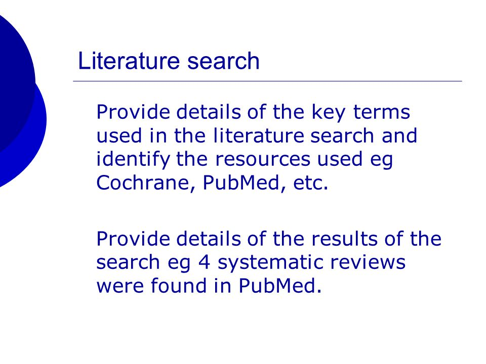 Literature search Provide details of the key terms used in the literature search and identify the resources used eg Cochrane, PubMed, etc.