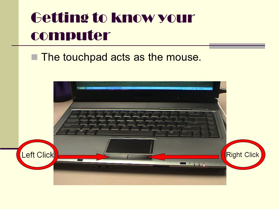 Getting to know your computer The touchpad acts as the mouse. Left Click Right Click
