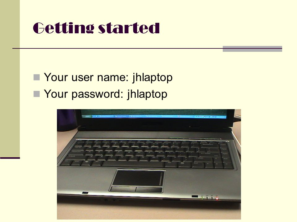 Getting started Your user name: jhlaptop Your password: jhlaptop