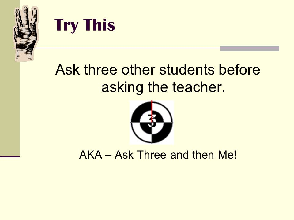 Try This Ask three other students before asking the teacher. AKA – Ask Three and then Me!