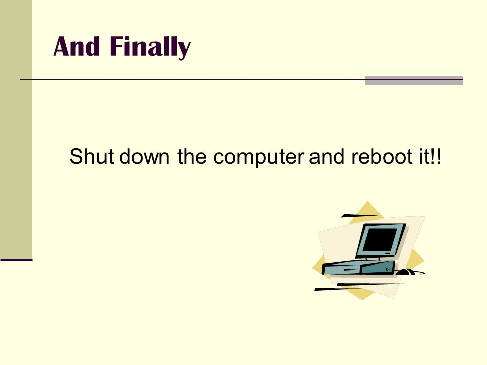 And Finally Shut down the computer and reboot it!!