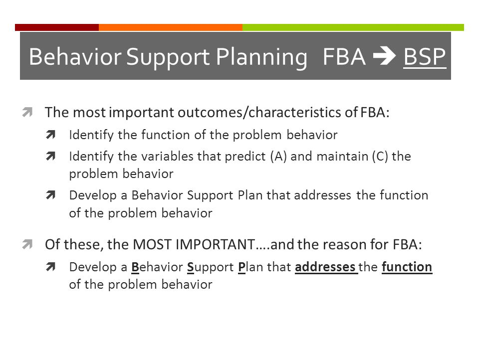 Behavior Support Planning FBA  BSP TThe most important outcomes/characteristics of FBA: IIdentify the function of the problem behavior IIdentif
