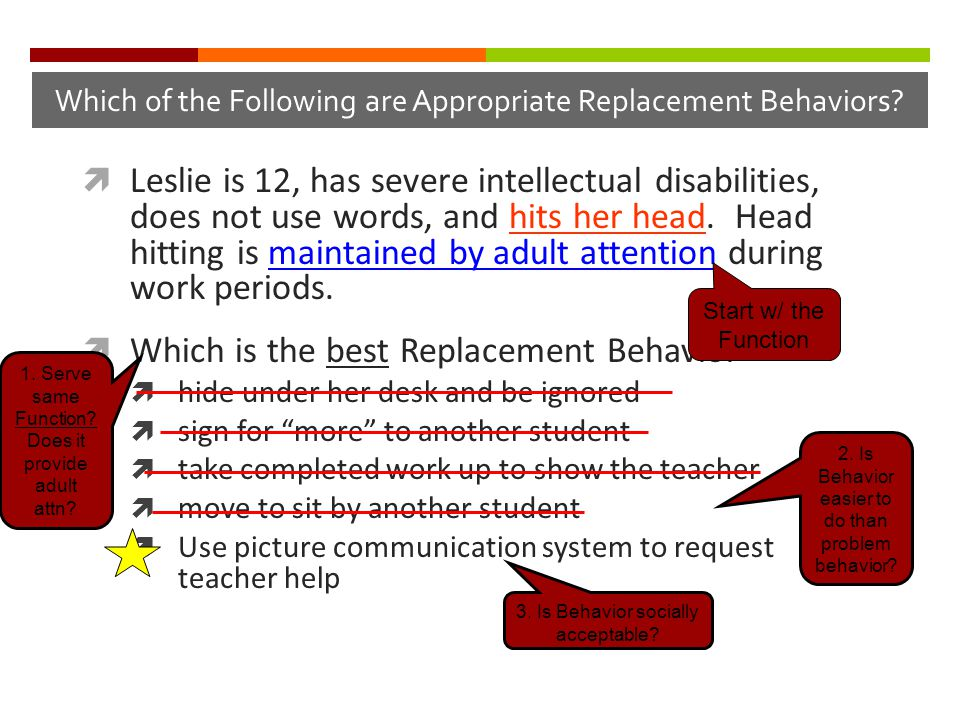 Which of the Following are Appropriate Replacement Behaviors?  Leslie is 12, has severe intellectual disabilities, does not use words, and hits her h