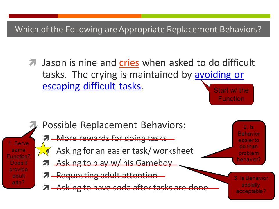 Which of the Following are Appropriate Replacement Behaviors?  Jason is nine and cries when asked to do difficult tasks. The crying is maintained by