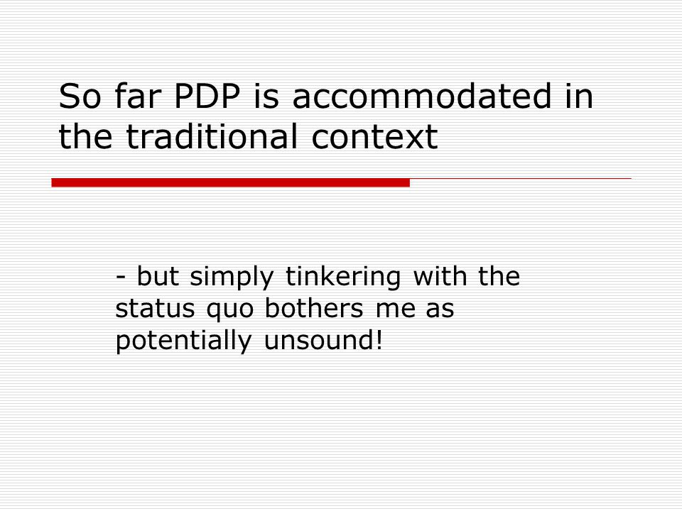 So far PDP is accommodated in the traditional context - but simply tinkering with the status quo bothers me as potentially unsound!