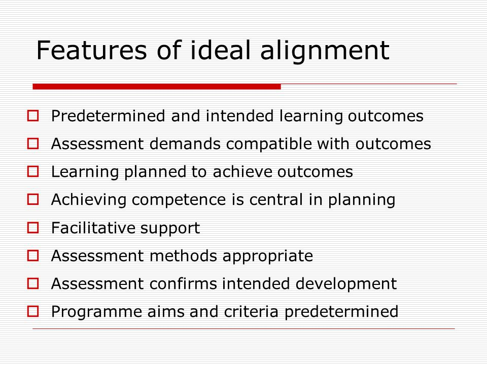 Features of ideal alignment  Predetermined and intended learning outcomes  Assessment demands compatible with outcomes  Learning planned to achieve outcomes  Achieving competence is central in planning  Facilitative support  Assessment methods appropriate  Assessment confirms intended development  Programme aims and criteria predetermined
