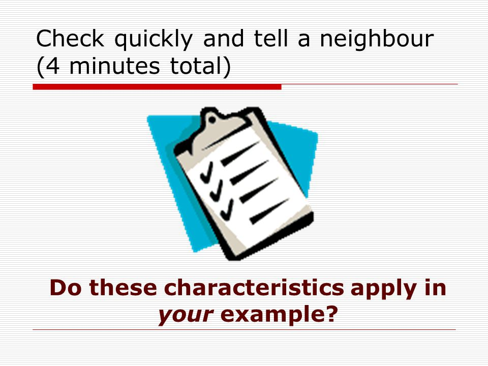 Check quickly and tell a neighbour (4 minutes total) Do these characteristics apply in your example