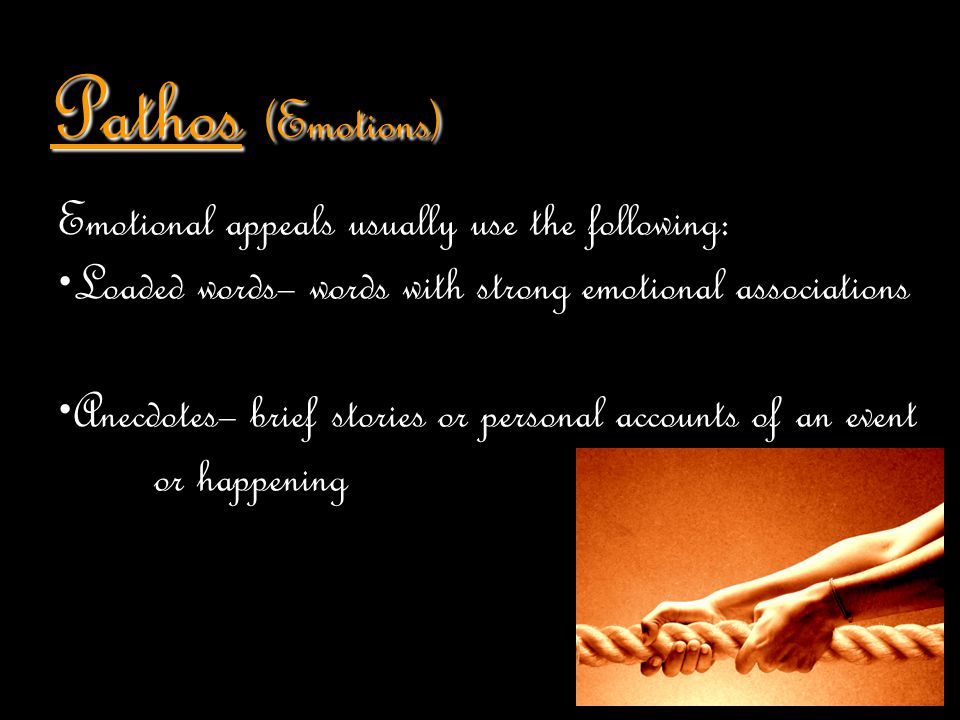 Pathos (Emotions) Emotional appeals usually use the following: Loaded words– words with strong emotional associations Anecdotes– brief stories or pers