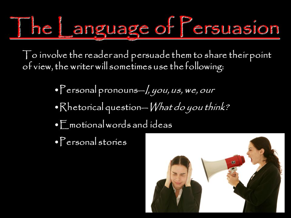 The Language of Persuasion To involve the reader and persuade them to share their point of view, the writer will sometimes use the following: Personal