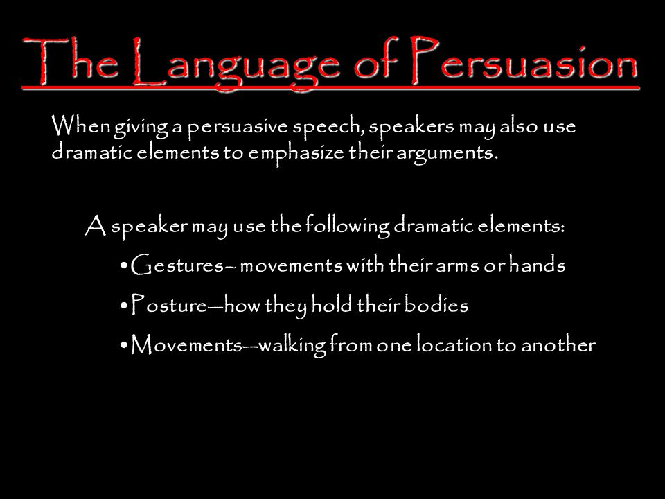 When giving a persuasive speech, speakers may also use dramatic elements to emphasize their arguments. A speaker may use the following dramatic elemen
