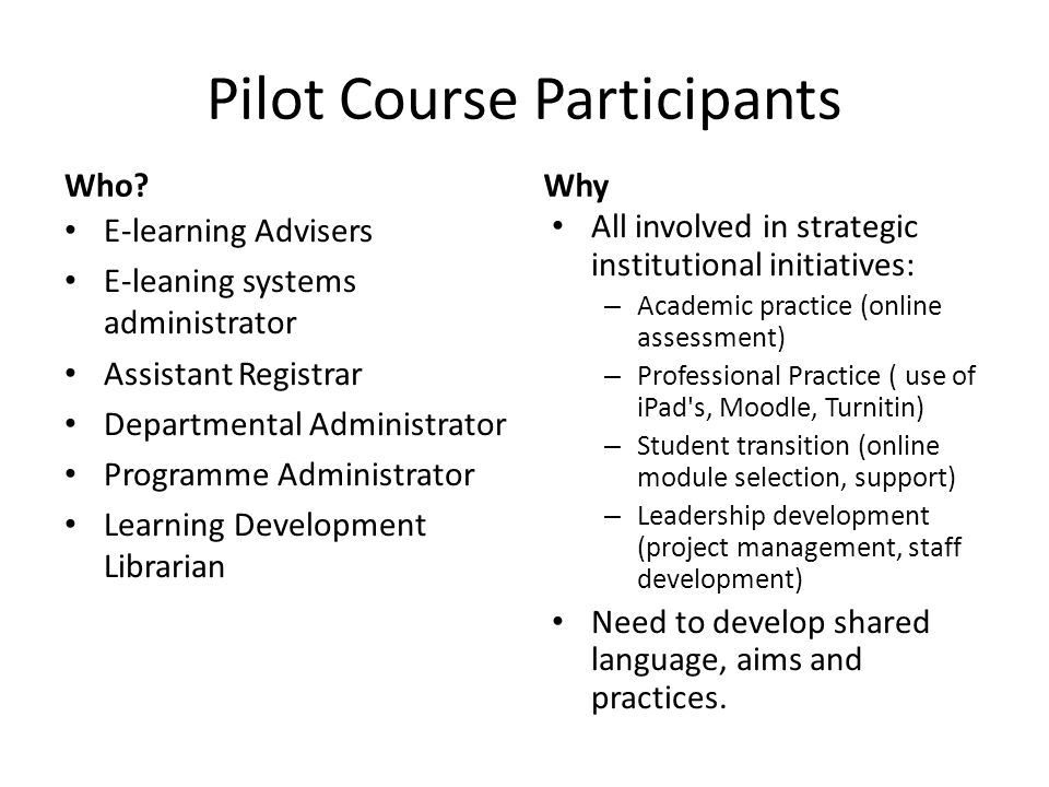 Pilot Course Participants E-learning Advisers E-leaning systems administrator Assistant Registrar Departmental Administrator Programme Administrator Learning Development Librarian All involved in strategic institutional initiatives: – Academic practice (online assessment) – Professional Practice ( use of iPad s, Moodle, Turnitin) – Student transition (online module selection, support) – Leadership development (project management, staff development) Need to develop shared language, aims and practices.