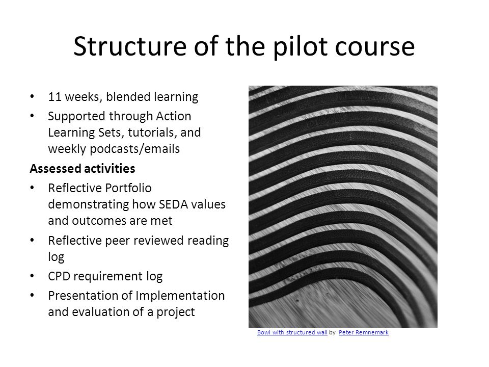 Structure of the pilot course 11 weeks, blended learning Supported through Action Learning Sets, tutorials, and weekly podcasts/emails Assessed activities Reflective Portfolio demonstrating how SEDA values and outcomes are met Reflective peer reviewed reading log CPD requirement log Presentation of Implementation and evaluation of a project Bowl with structured wallBowl with structured wall by Peter RemnemarkPeter Remnemark