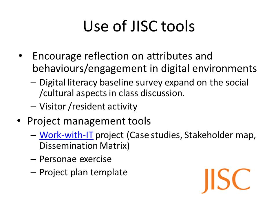 Use of JISC tools Encourage reflection on attributes and behaviours/engagement in digital environments – Digital literacy baseline survey expand on the social /cultural aspects in class discussion.