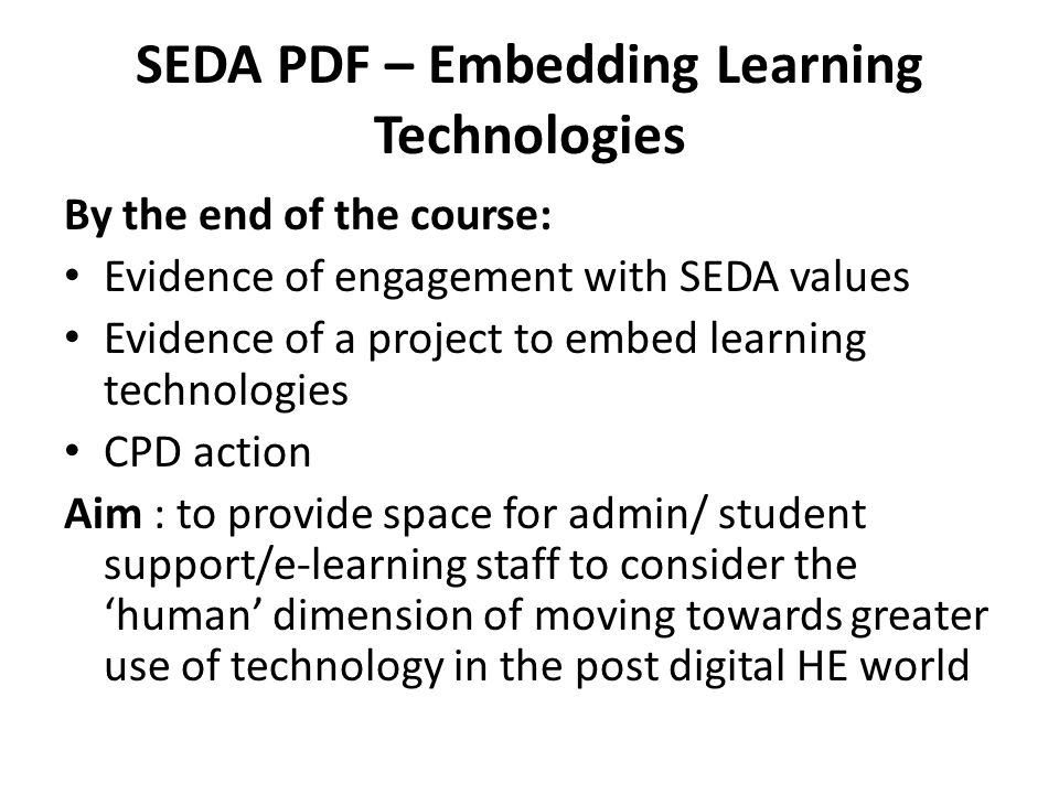 SEDA PDF – Embedding Learning Technologies By the end of the course: Evidence of engagement with SEDA values Evidence of a project to embed learning technologies CPD action Aim : to provide space for admin/ student support/e-learning staff to consider the 'human' dimension of moving towards greater use of technology in the post digital HE world