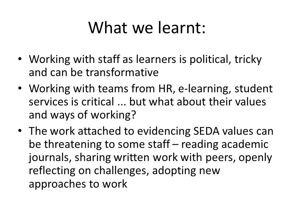 What we learnt: Working with staff as learners is political, tricky and can be transformative Working with teams from HR, e-learning, student services is critical...