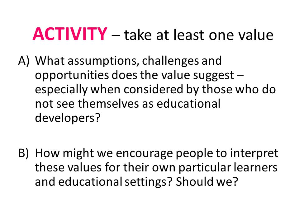 ACTIVITY – take at least one value A)What assumptions, challenges and opportunities does the value suggest – especially when considered by those who do not see themselves as educational developers.