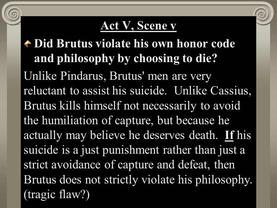 Act II, Scene i Act V, Scene v Did Brutus violate his own honor code and philosophy by choosing to die.