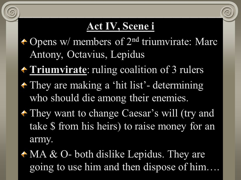 Act II, Scene i Act IV, Scene i Opens w/ members of 2 nd triumvirate: Marc Antony, Octavius, Lepidus Triumvirate: ruling coalition of 3 rulers They are making a 'hit list'- determining who should die among their enemies.
