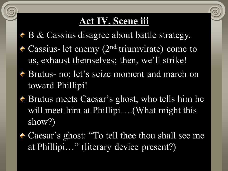 Act II, Scene i Act IV, Scene iii B & Cassius disagree about battle strategy.