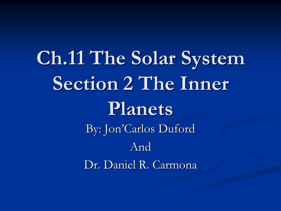 Ch.11 The Solar System Section 2 The Inner Planets By: Jon'Carlos Duford And Dr. Daniel R. Carmona