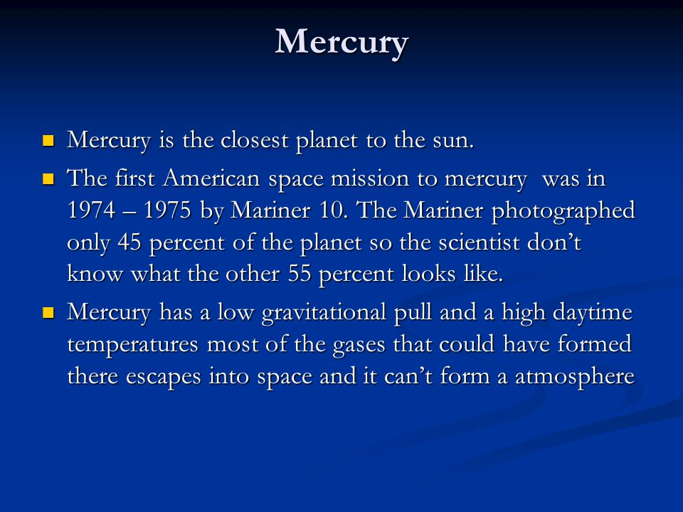 Mercury Mercury is the closest planet to the sun. Mercury is the closest planet to the sun. The first American space mission to mercury was in 1974 –
