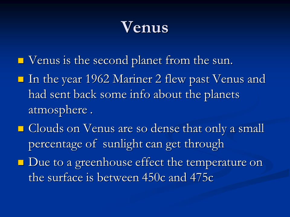 Venus Venus is the second planet from the sun. Venus is the second planet from the sun. In the year 1962 Mariner 2 flew past Venus and had sent back s