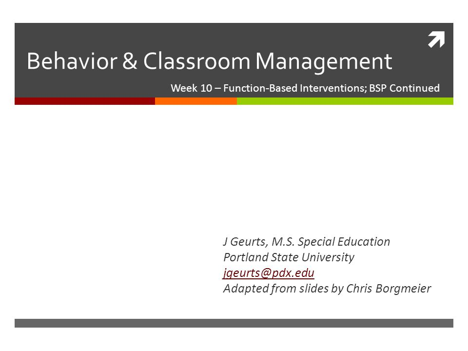  Behavior & Classroom Management Week 10 – Function-Based Interventions; BSP Continued J Geurts, M.S.