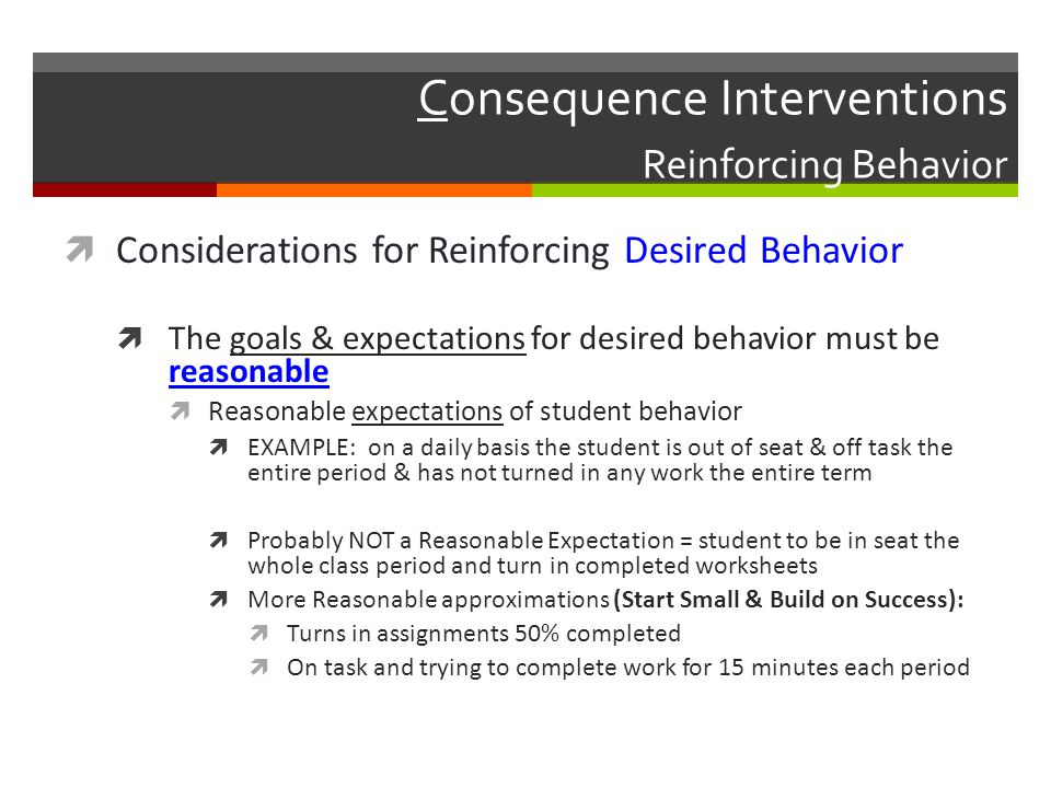 Consequence Interventions Reinforcing Behavior  Considerations for Reinforcing Desired Behavior  The goals & expectations for desired behavior must be reasonable  Reasonable expectations of student behavior  EXAMPLE: on a daily basis the student is out of seat & off task the entire period & has not turned in any work the entire term  Probably NOT a Reasonable Expectation = student to be in seat the whole class period and turn in completed worksheets  More Reasonable approximations (Start Small & Build on Success):  Turns in assignments 50% completed  On task and trying to complete work for 15 minutes each period