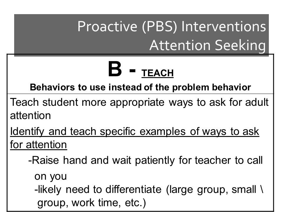 Proactive (PBS) Interventions Attention Seeking B - TEACH Behaviors to use instead of the problem behavior Teach student more appropriate ways to ask for adult attention Identify and teach specific examples of ways to ask for attention -Raise hand and wait patiently for teacher to call on you -likely need to differentiate (large group, small \ group, work time, etc.)