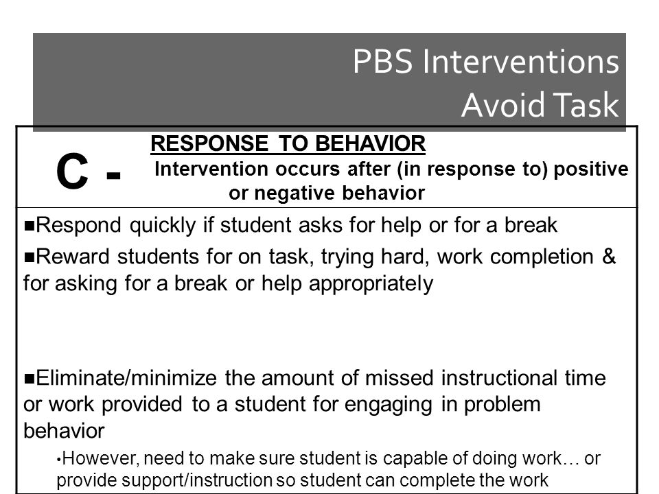 PBS Interventions Avoid Task RESPONSE TO BEHAVIOR Intervention occurs after (in response to) positive or negative behavior Respond quickly if student asks for help or for a break Reward students for on task, trying hard, work completion & for asking for a break or help appropriately Eliminate/minimize the amount of missed instructional time or work provided to a student for engaging in problem behavior However, need to make sure student is capable of doing work… or provide support/instruction so student can complete the work C -