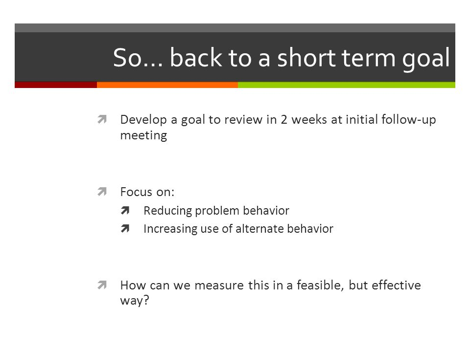 So… back to a short term goal  Develop a goal to review in 2 weeks at initial follow-up meeting  Focus on:  Reducing problem behavior  Increasing use of alternate behavior  How can we measure this in a feasible, but effective way?