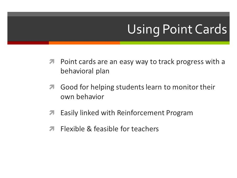 Using Point Cards  Point cards are an easy way to track progress with a behavioral plan  Good for helping students learn to monitor their own behavior  Easily linked with Reinforcement Program  Flexible & feasible for teachers
