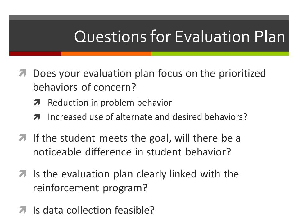 Questions for Evaluation Plan  Does your evaluation plan focus on the prioritized behaviors of concern.