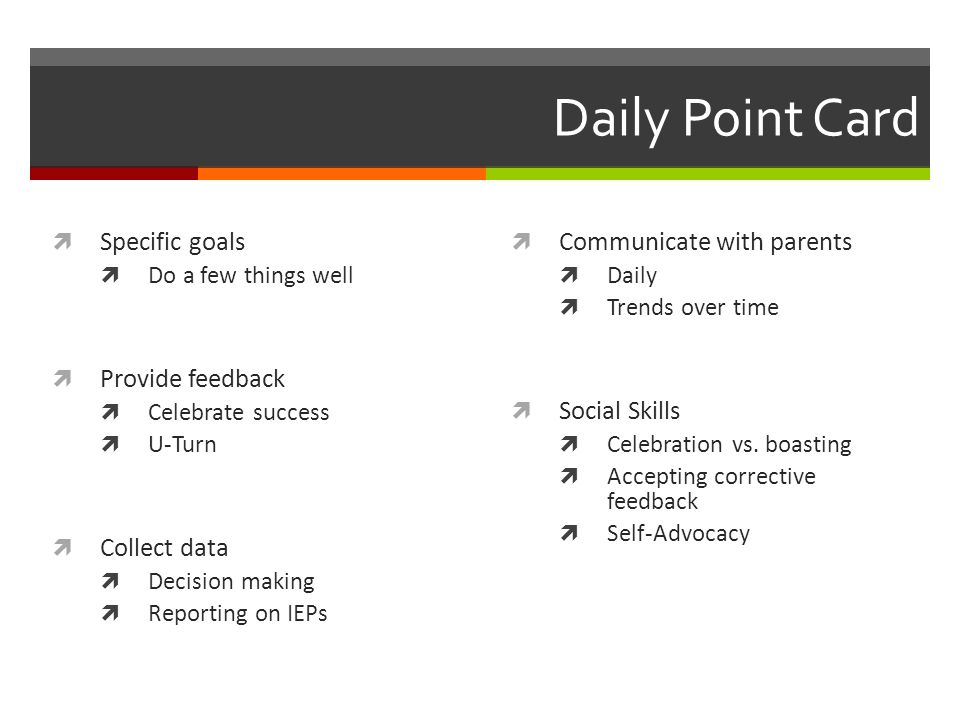 Daily Point Card  Specific goals  Do a few things well  Provide feedback  Celebrate success  U-Turn  Collect data  Decision making  Reporting on IEPs  Communicate with parents  Daily  Trends over time  Social Skills  Celebration vs.