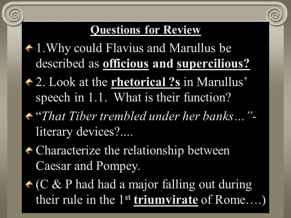 Questions for Review 1.Why could Flavius and Marullus be described as officious and supercilious? 2. Look at the rhetorical ?s in Marullus' speech in