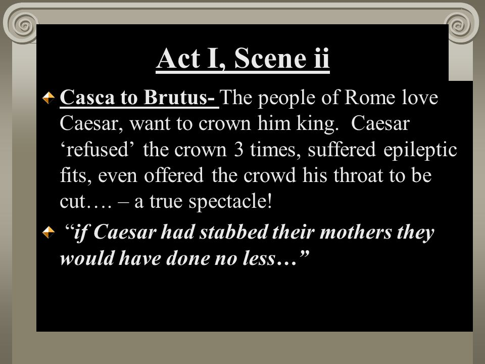 Act I, Scene ii Casca to Brutus- The people of Rome love Caesar, want to crown him king. Caesar 'refused' the crown 3 times, suffered epileptic fits,