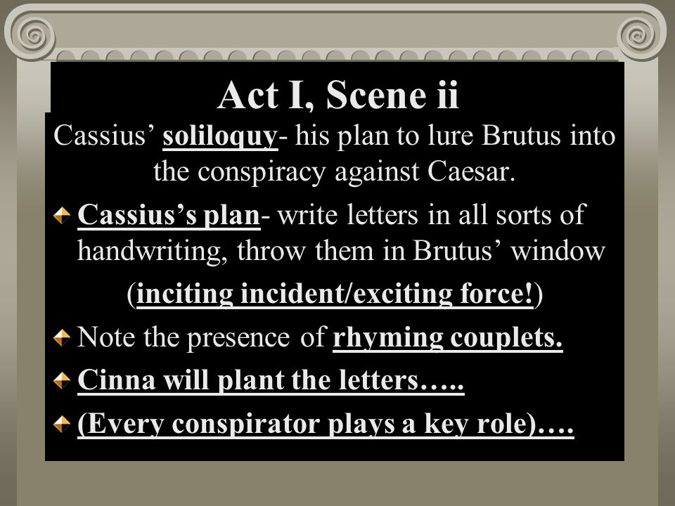 Act I, Scene ii Cassius' soliloquy- his plan to lure Brutus into the conspiracy against Caesar. Cassius's plan- write letters in all sorts of handwrit