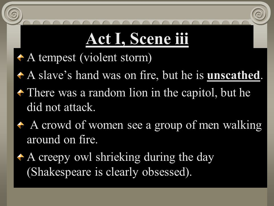 Act I, Scene iii A tempest (violent storm) A slave's hand was on fire, but he is unscathed. There was a random lion in the capitol, but he did not att