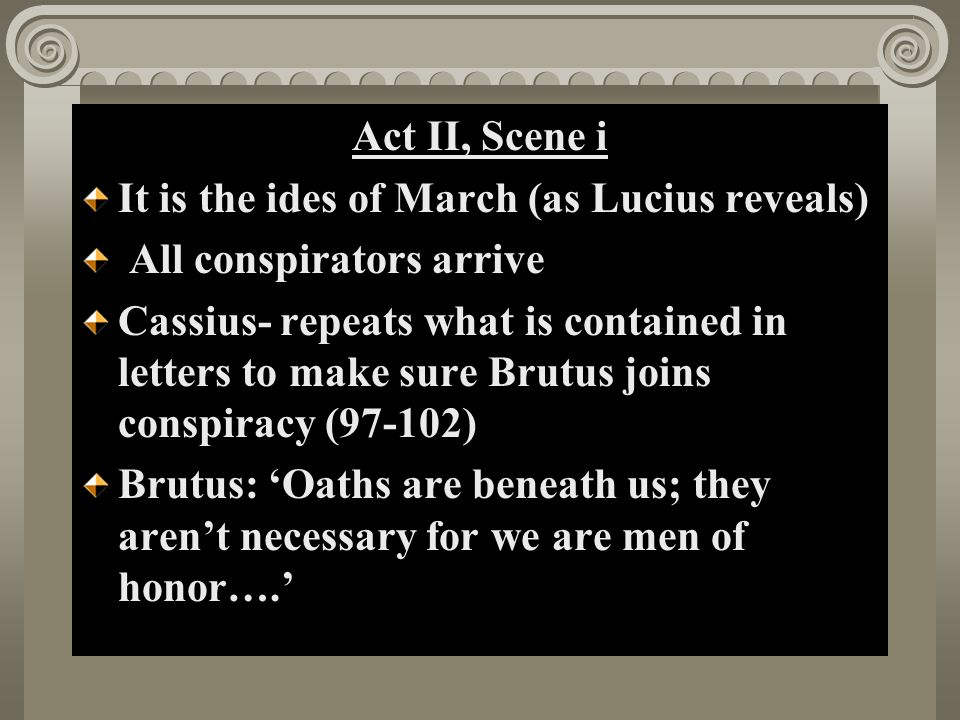 Act II, Scene i It is the ides of March (as Lucius reveals) All conspirators arrive Cassius- repeats what is contained in letters to make sure Brutus