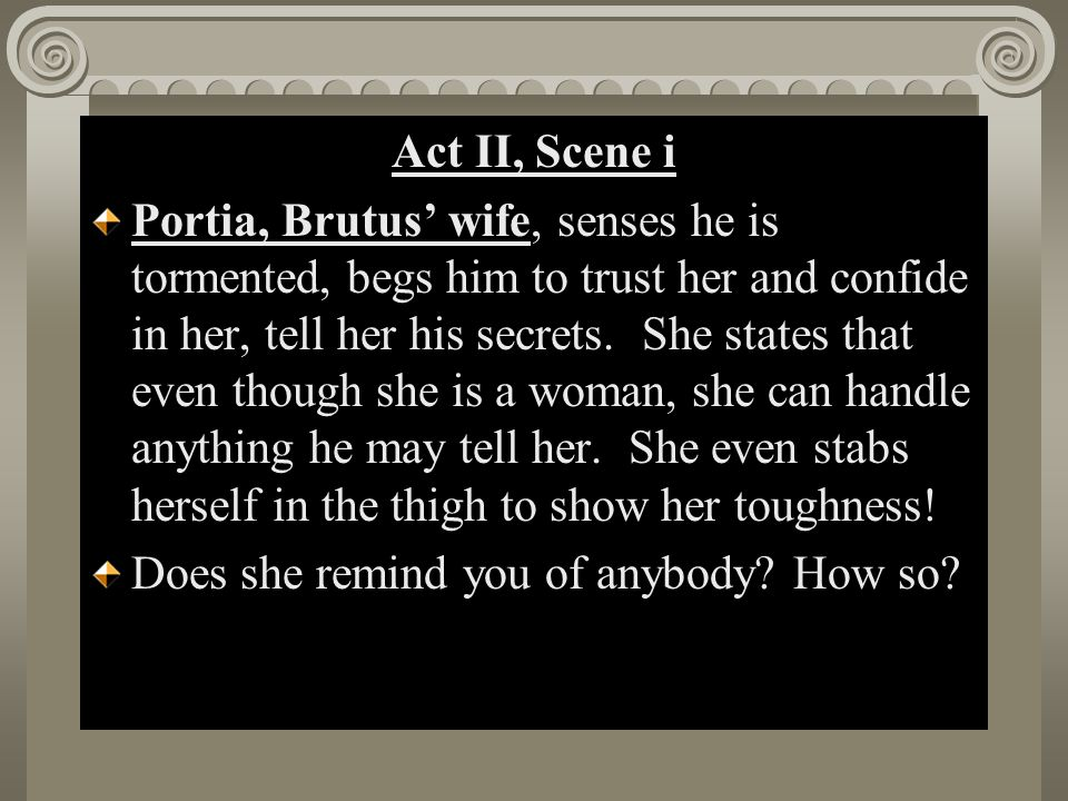 Act II, Scene i Portia, Brutus' wife, senses he is tormented, begs him to trust her and confide in her, tell her his secrets. She states that even tho
