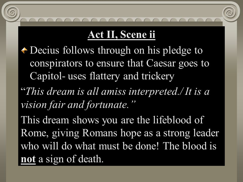 Act II, Scene i Act II, Scene ii Decius follows through on his pledge to conspirators to ensure that Caesar goes to Capitol- uses flattery and tricker