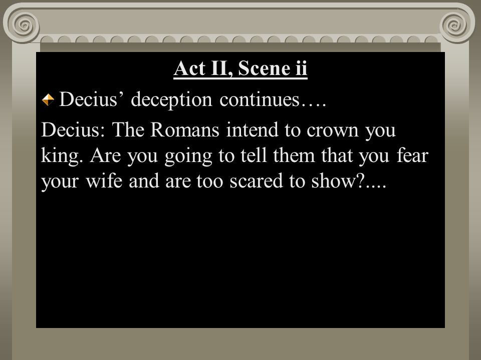 Act II, Scene i Act II, Scene ii Decius' deception continues…. Decius: The Romans intend to crown you king. Are you going to tell them that you fear y