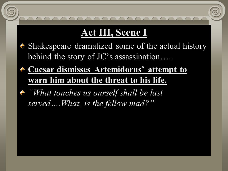 Act II, Scene i Act III, Scene I Shakespeare dramatized some of the actual history behind the story of JC's assassination….. Caesar dismisses Artemido
