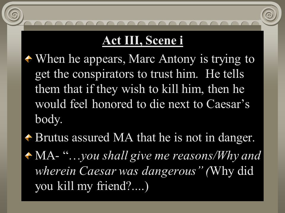 Act II, Scene i Act III, Scene i When he appears, Marc Antony is trying to get the conspirators to trust him. He tells them that if they wish to kill