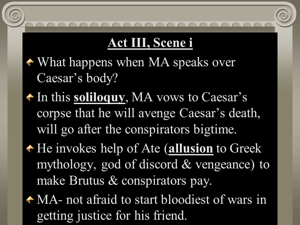 Act II, Scene i Act III, Scene i What happens when MA speaks over Caesar's body? In this soliloquy, MA vows to Caesar's corpse that he will avenge Cae