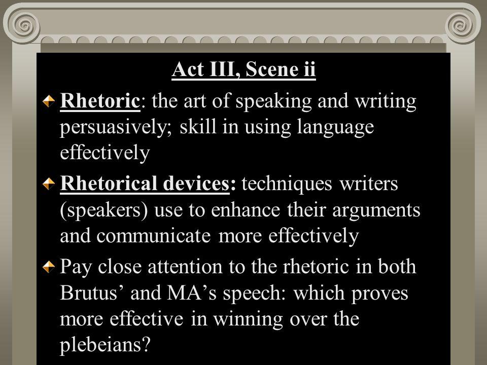 Act II, Scene i Act III, Scene ii Rhetoric: the art of speaking and writing persuasively; skill in using language effectively Rhetorical devices: tech