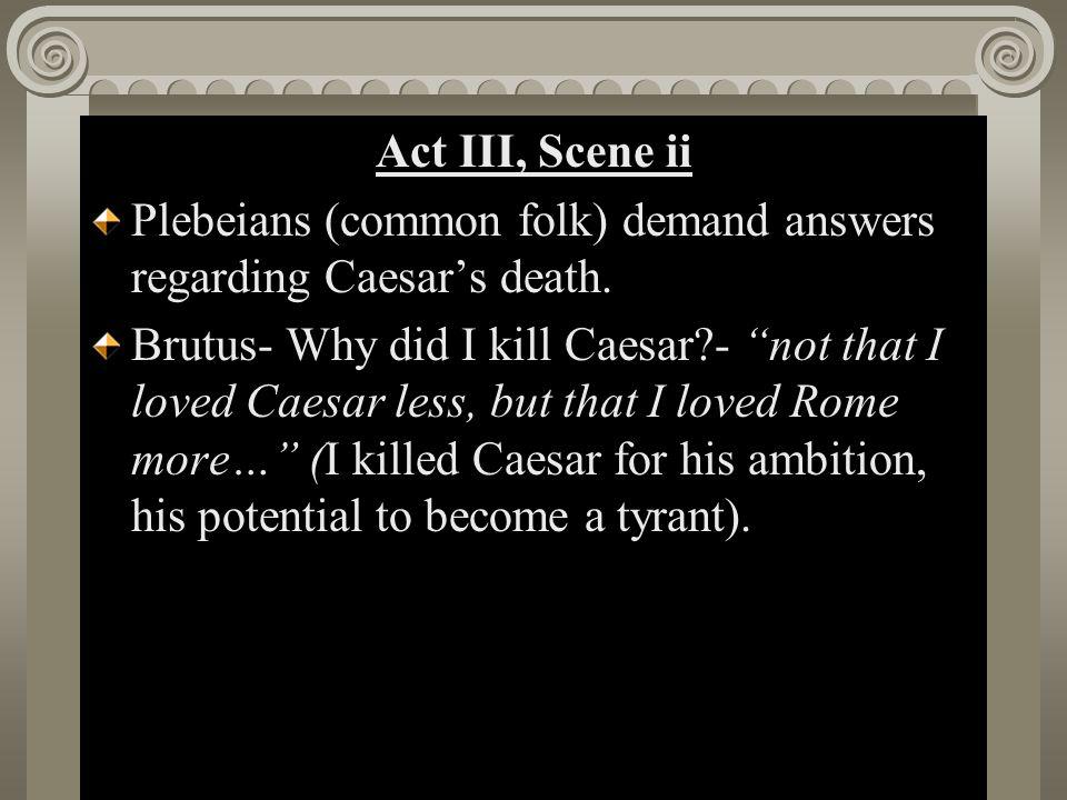 "Act II, Scene i Act III, Scene ii Plebeians (common folk) demand answers regarding Caesar's death. Brutus- Why did I kill Caesar?- ""not that I loved C"